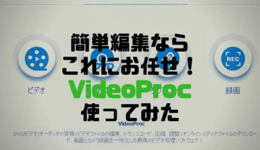 【レビュー】簡単編集ならこれにお任せ!VideoProc使ってみた